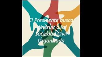 El Presidente busca destruir a la Sociedad Civil Organizada